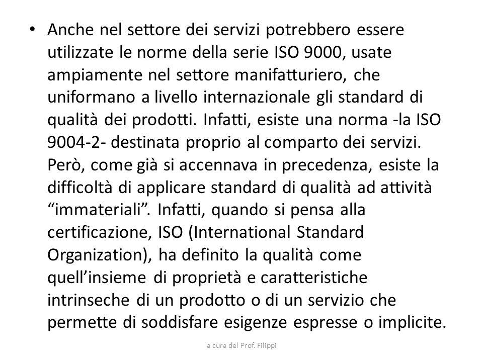 Anche nel settore dei servizi potrebbero essere utilizzate le norme della serie ISO 9000, usate ampiamente nel settore manifatturiero, che uniformano a livello internazionale gli standard di qualità dei prodotti. Infatti, esiste una norma -la ISO 9004-2- destinata proprio al comparto dei servizi. Però, come già si accennava in precedenza, esiste la difficoltà di applicare standard di qualità ad attività immateriali . Infatti, quando si pensa alla certificazione, ISO (International Standard Organization), ha definito la qualità come quell'insieme di proprietà e caratteristiche intrinseche di un prodotto o di un servizio che permette di soddisfare esigenze espresse o implicite.