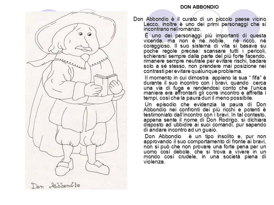 DON ABBONDIO Don Abbondio è il curato di un piccolo paese vicino Lecco, inoltre è uno dei primi personaggi che si incontrano nel romanzo.