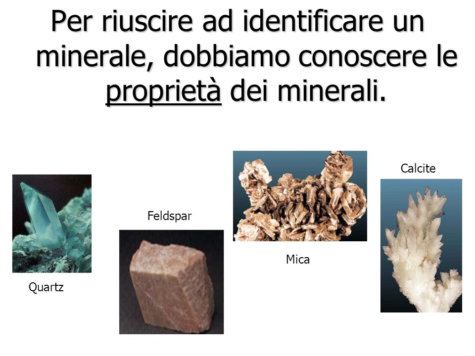 Per riuscire ad identificare un minerale, dobbiamo conoscere le proprietà dei minerali.