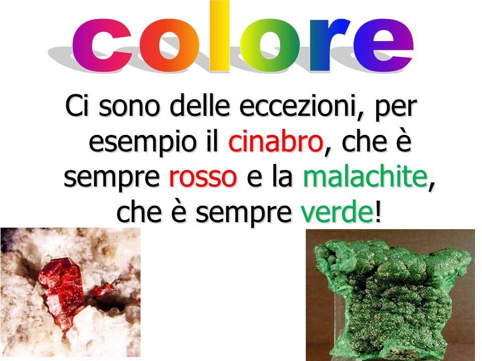 colore Ci sono delle eccezioni, per esempio il cinabro, che è sempre rosso e la malachite, che è sempre verde!