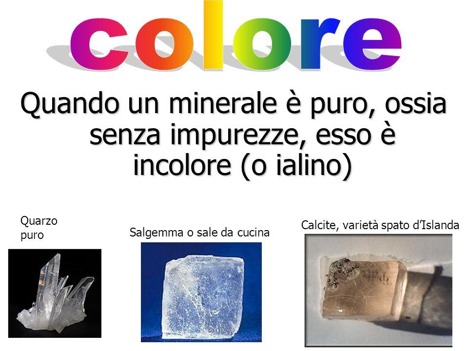colore Quando un minerale è puro, ossia senza impurezze, esso è incolore (o ialino) Quarzo puro. Calcite, varietà spato d'Islanda.