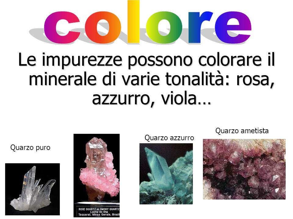 colore Le impurezze possono colorare il minerale di varie tonalità: rosa, azzurro, viola… Quarzo ametista.