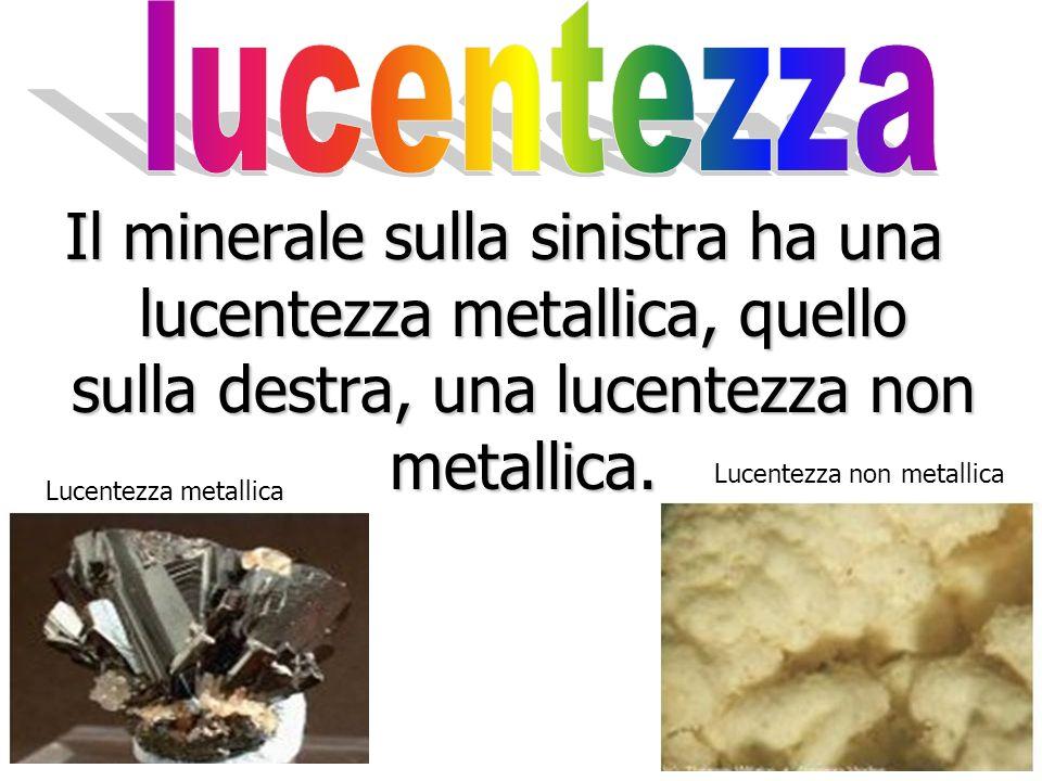 lucentezza Il minerale sulla sinistra ha una lucentezza metallica, quello sulla destra, una lucentezza non metallica.