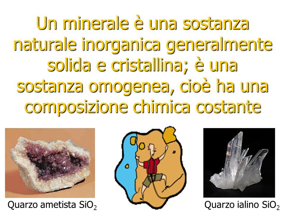 Un minerale è una sostanza naturale inorganica generalmente solida e cristallina; è una sostanza omogenea, cioè ha una composizione chimica costante