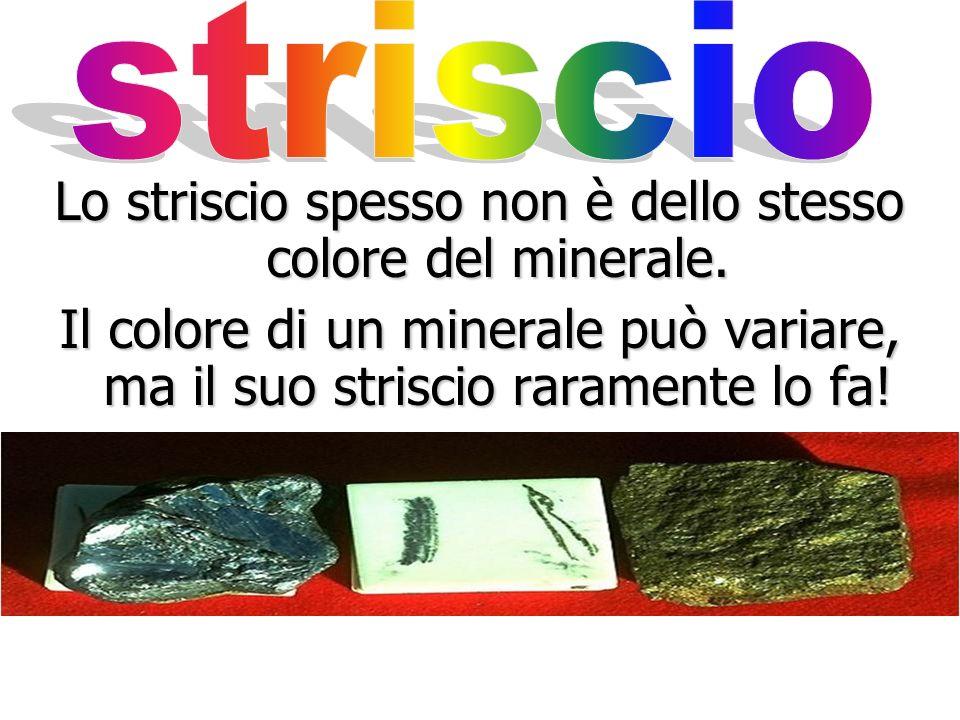 Lo striscio spesso non è dello stesso colore del minerale.