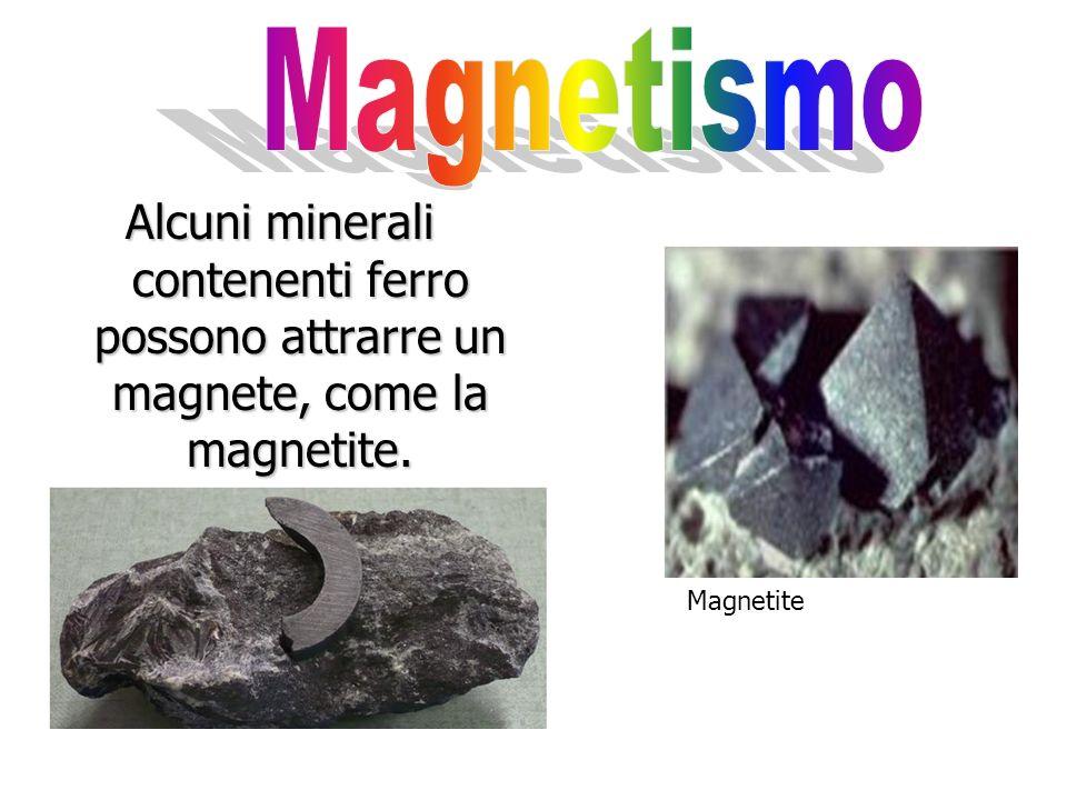 Magnetismo Alcuni minerali contenenti ferro possono attrarre un magnete, come la magnetite.