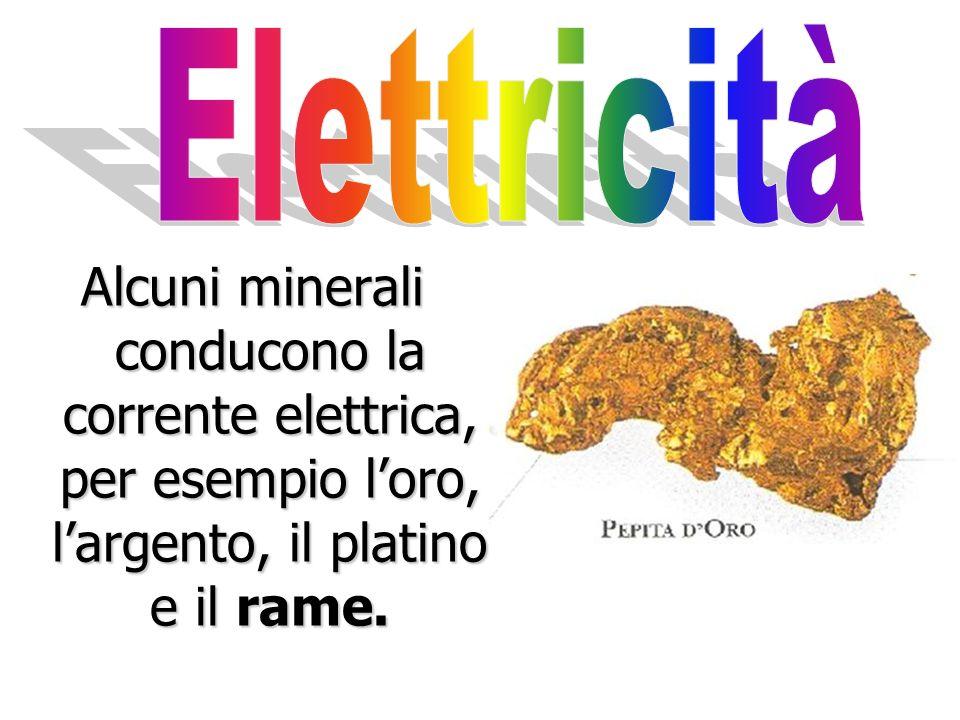 Elettricità Alcuni minerali conducono la corrente elettrica, per esempio l'oro, l'argento, il platino e il rame.