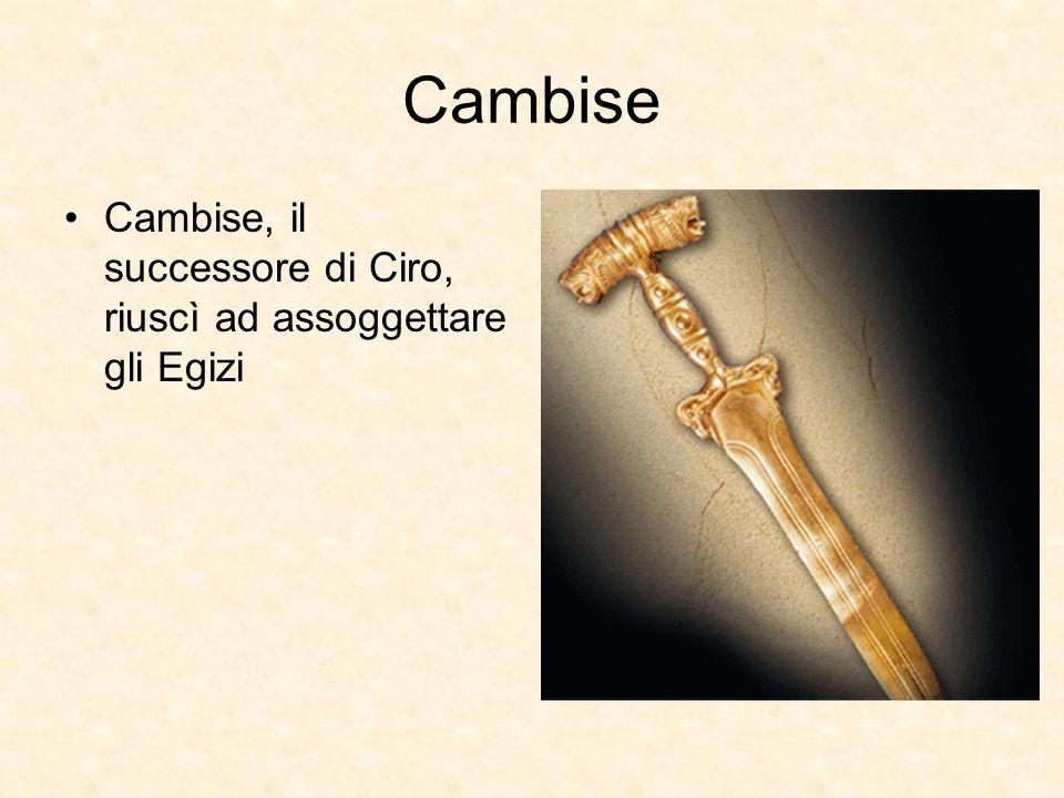 Cambise Cambise, il successore di Ciro, riuscì ad assoggettare gli Egizi