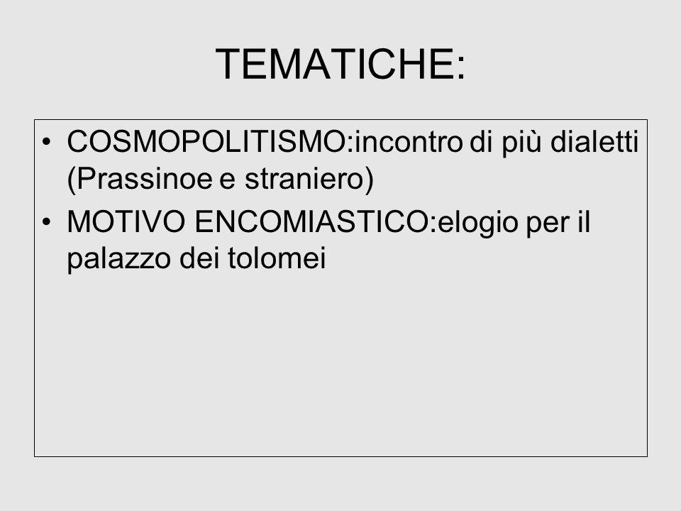 TEMATICHE:COSMOPOLITISMO:incontro di più dialetti (Prassinoe e straniero) MOTIVO ENCOMIASTICO:elogio per il palazzo dei tolomei.