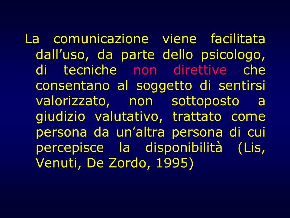 La comunicazione viene facilitata dall'uso, da parte dello psicologo, di tecniche non direttive che consentano al soggetto di sentirsi valorizzato, non sottoposto a giudizio valutativo, trattato come persona da un'altra persona di cui percepisce la disponibilità (Lis, Venuti, De Zordo, 1995)