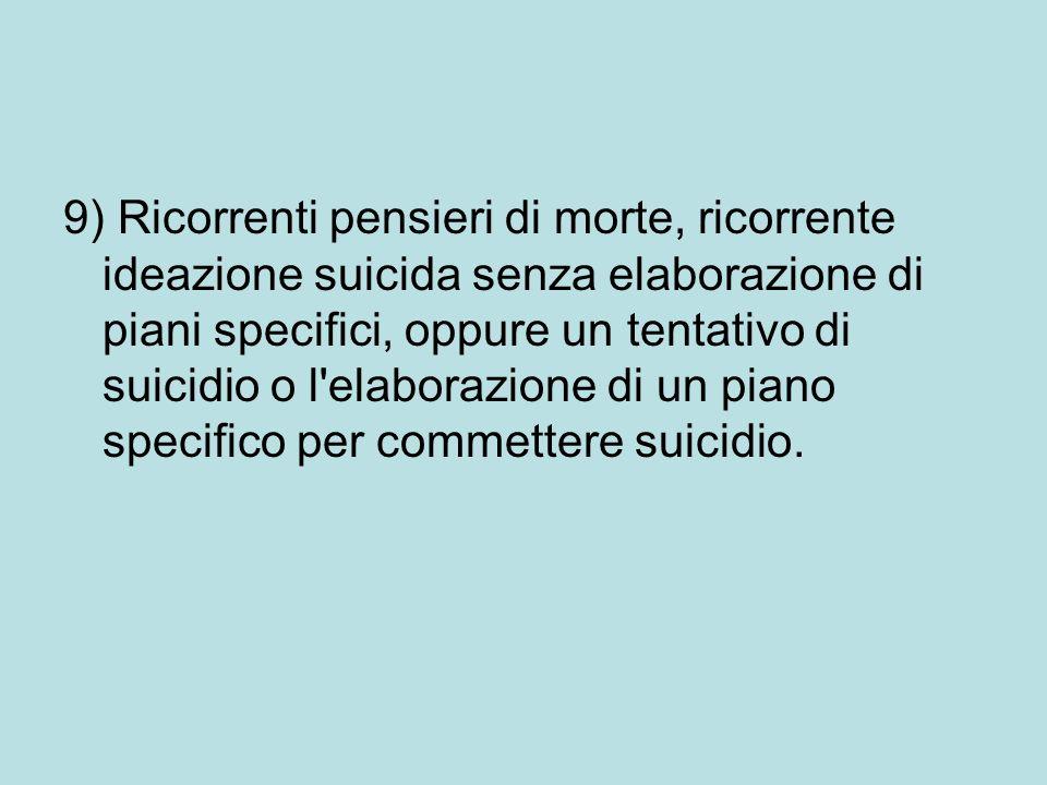 9) Ricorrenti pensieri di morte, ricorrente ideazione suicida senza elaborazione di piani specifici, oppure un tentativo di suicidio o l elaborazione di un piano specifico per commettere suicidio.