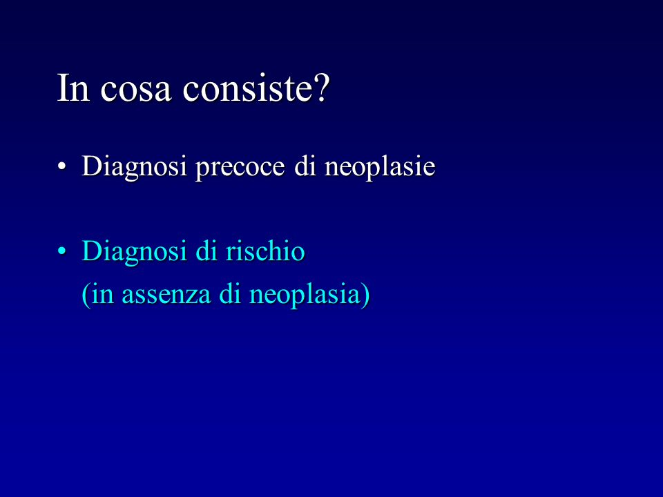 In cosa consiste Diagnosi precoce di neoplasie Diagnosi di rischio
