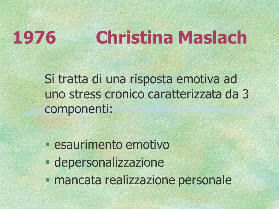 1976 Christina Maslach Si tratta di una risposta emotiva ad uno stress cronico caratterizzata da 3 componenti: