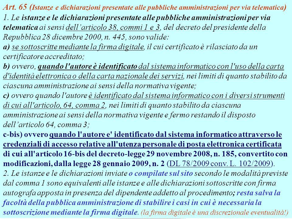 Art. 65 (Istanze e dichiarazioni presentate alle pubbliche amministrazioni per via telematica) 1. Le istanze e le dichiarazioni presentate alle pubbliche amministrazioni per via telematica ai sensi dell'articolo 38, commi 1 e 3, del decreto del presidente della Repubblica 28 dicembre 2000, n. 445, sono valide: a) se sottoscritte mediante la firma digitale, il cui certificato è rilasciato da un certificatore accreditato; b) ovvero, quando l autore è identificato dal sistema informatico con l uso della carta d identità elettronica o della carta nazionale dei servizi, nei limiti di quanto stabilito da ciascuna amministrazione ai sensi della normativa vigente; c) ovvero quando l autore è identificato dal sistema informatico con i diversi strumenti di cui all articolo, 64, comma 2, nei limiti di quanto stabilito da ciascuna amministrazione ai sensi della normativa vigente e fermo restando il disposto dell'articolo 64, comma 3; c-bis) ovvero quando l autore e identificato dal sistema informatico attraverso le credenziali di accesso relative all utenza personale di posta elettronica certificata di cui all articolo 16-bis del decreto-legge 29 novembre 2008, n. 185, convertito con modificazioni, dalla legge 28 gennaio 2009, n. 2 (DL 78/2009 conv. L. 102/2009). 2. Le istanze e le dichiarazioni inviate o compilate sul sito secondo le modalità previste dal comma 1 sono equivalenti alle istanze e alle dichiarazioni sottoscritte con firma autografa apposta in presenza del dipendente addetto al procedimento; resta salva la facoltà della pubblica amministrazione di stabilire i casi in cui è necessaria la sottoscrizione mediante la firma digitale. (la firma digitale è una discrezionale eventualità!)