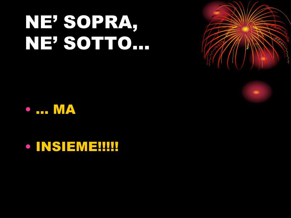 NE' SOPRA, NE' SOTTO… … MA INSIEME!!!!!
