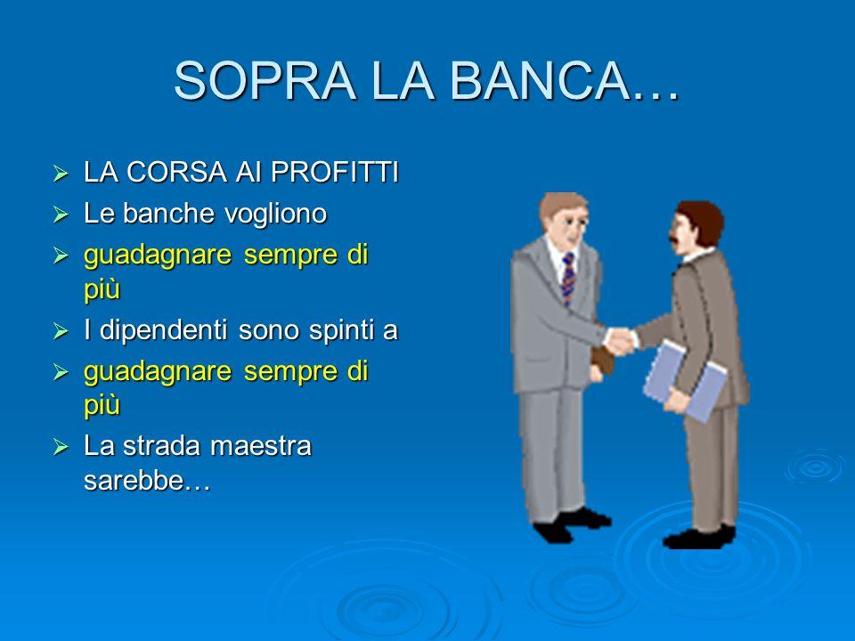 SOPRA LA BANCA… LA CORSA AI PROFITTI Le banche vogliono
