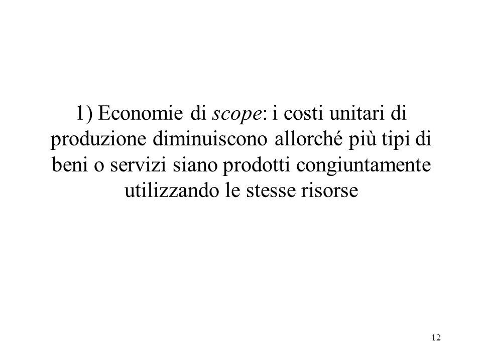 1) Economie di scope: i costi unitari di produzione diminuiscono allorché più tipi di beni o servizi siano prodotti congiuntamente utilizzando le stesse risorse