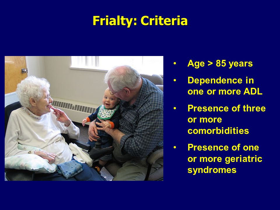 Frialty: Criteria Age > 85 years Dependence in one or more ADL