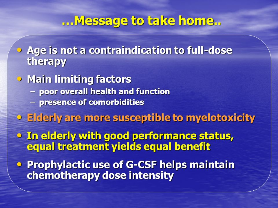 …Message to take home..Age is not a contraindication to full-dose therapy. Main limiting factors. poor overall health and function.