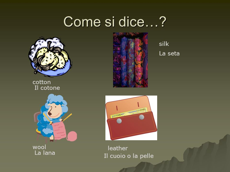 Come si dice… silk La seta cotton Il cotone wool leather La lana