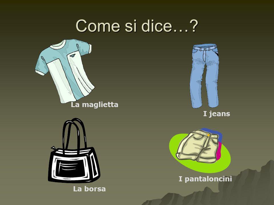 Come si dice… La maglietta I jeans I pantaloncini La borsa