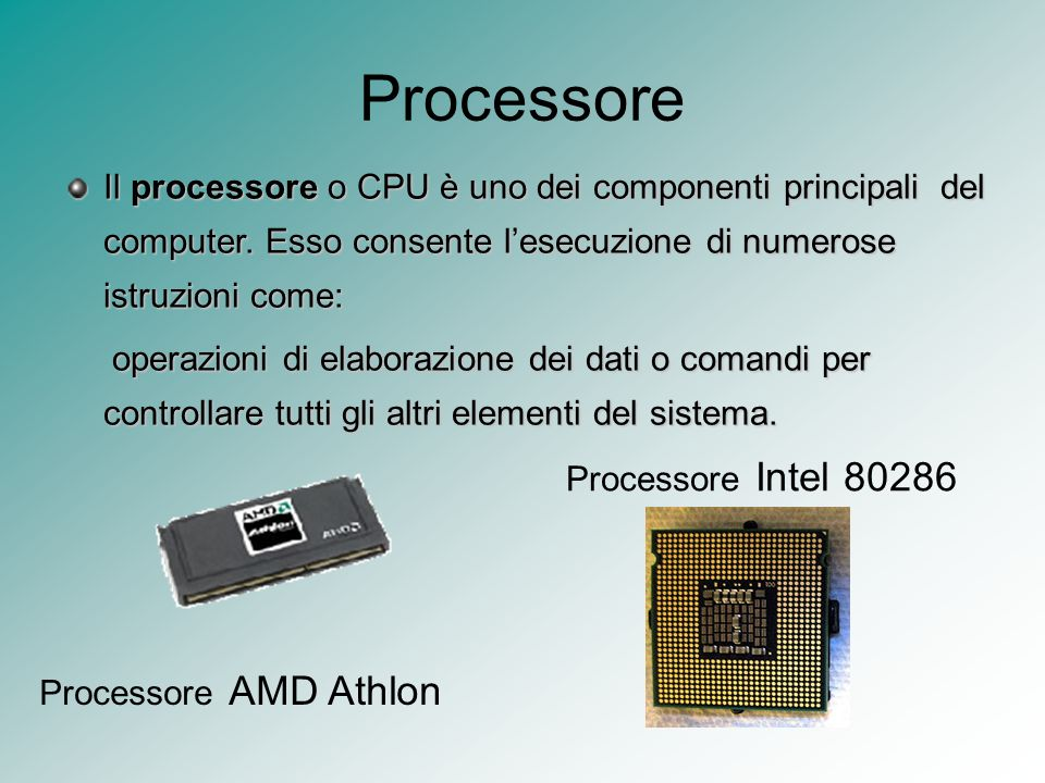 Processore Il processore o CPU è uno dei componenti principali del computer. Esso consente l'esecuzione di numerose istruzioni come:
