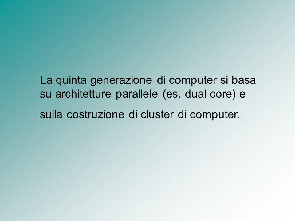 La quinta generazione di computer si basa su architetture parallele (es. dual core) e