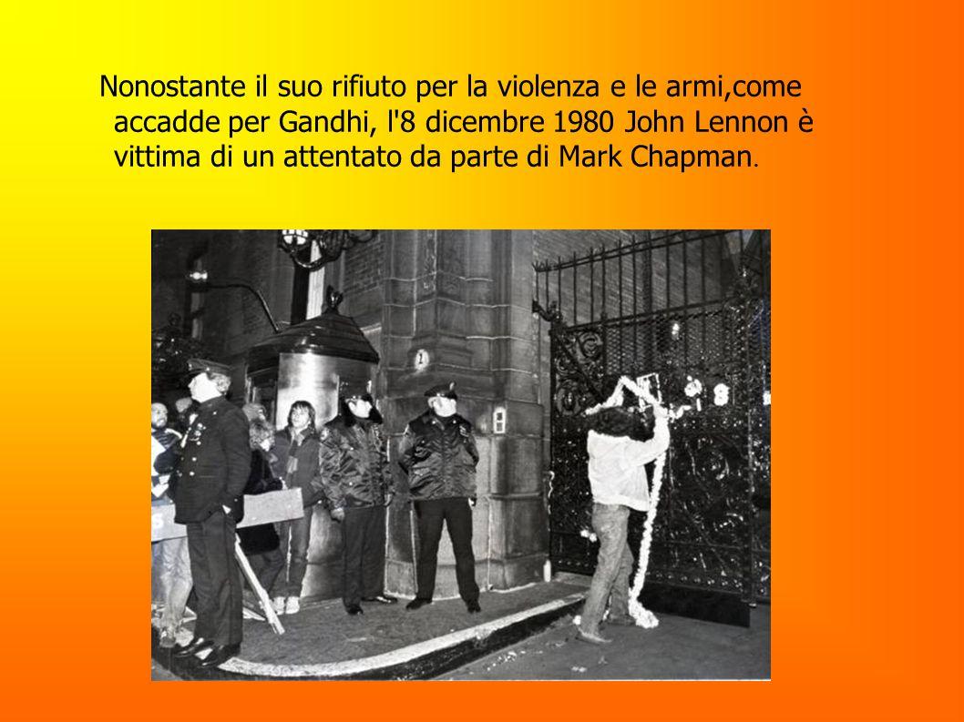 Nonostante il suo rifiuto per la violenza e le armi,come accadde per Gandhi, l 8 dicembre 1980 John Lennon è vittima di un attentato da parte di Mark Chapman.