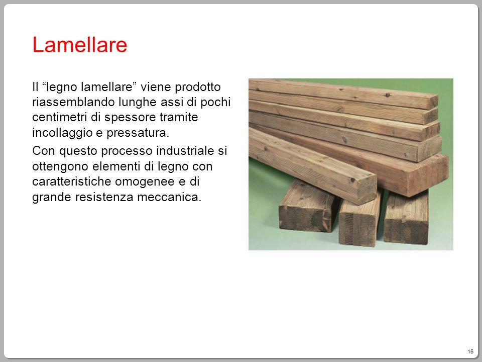Lamellare Il legno lamellare viene prodotto riassemblando lunghe assi di pochi centimetri di spessore tramite incollaggio e pressatura.