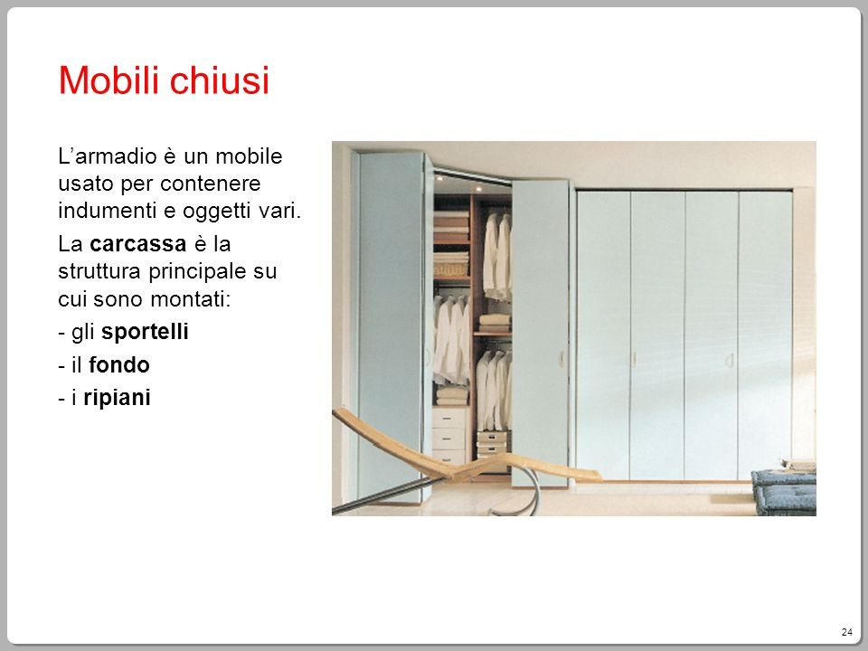 Mobili chiusi L'armadio è un mobile usato per contenere indumenti e oggetti vari. La carcassa è la struttura principale su cui sono montati: