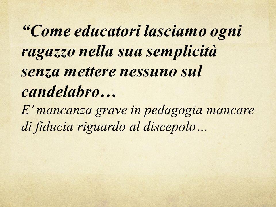 Come educatori lasciamo ogni ragazzo nella sua semplicità senza mettere nessuno sul candelabro… E' mancanza grave in pedagogia mancare di fiducia riguardo al discepolo…