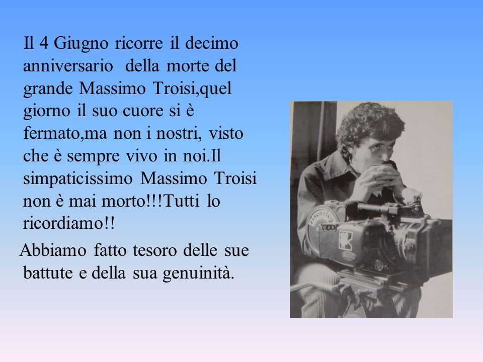 Il 4 Giugno ricorre il decimo anniversario della morte del grande Massimo Troisi,quel giorno il suo cuore si è fermato,ma non i nostri, visto che è sempre vivo in noi.Il simpaticissimo Massimo Troisi non è mai morto!!!Tutti lo ricordiamo!!