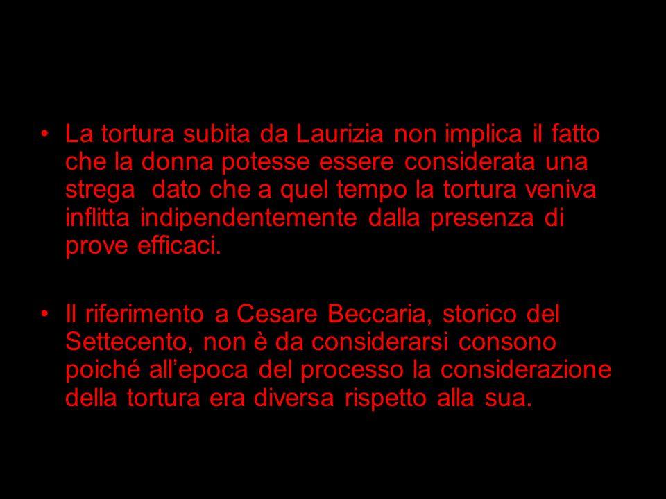 La tortura subita da Laurizia non implica il fatto che la donna potesse essere considerata una strega dato che a quel tempo la tortura veniva inflitta indipendentemente dalla presenza di prove efficaci.