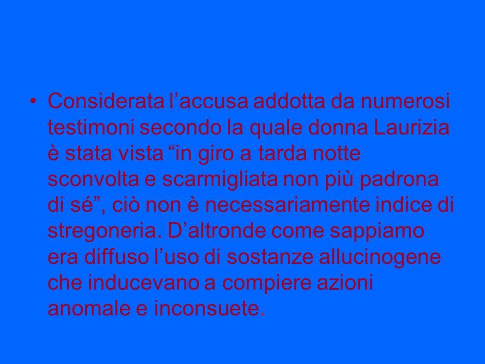 Considerata l'accusa addotta da numerosi testimoni secondo la quale donna Laurizia è stata vista in giro a tarda notte sconvolta e scarmigliata non più padrona di sé , ciò non è necessariamente indice di stregoneria.
