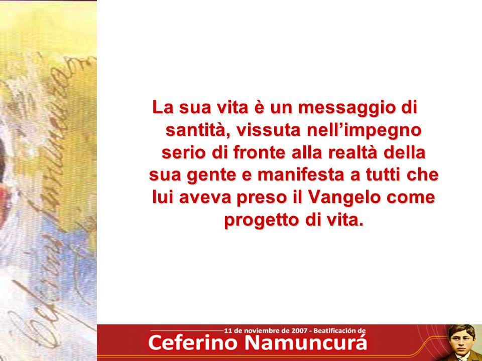 La sua vita è un messaggio di santità, vissuta nell'impegno serio di fronte alla realtà della sua gente e manifesta a tutti che lui aveva preso il Vangelo come progetto di vita.