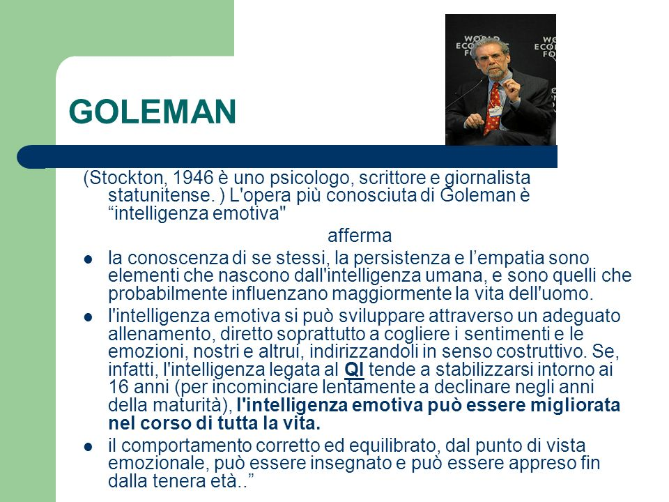 GOLEMAN (Stockton, 1946 è uno psicologo, scrittore e giornalista statunitense. ) L opera più conosciuta di Goleman è intelligenza emotiva