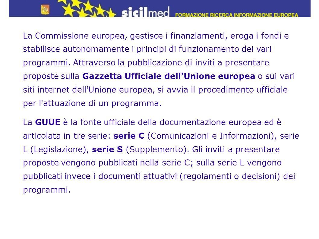 La Commissione europea, gestisce i finanziamenti, eroga i fondi e stabilisce autonomamente i principi di funzionamento dei vari programmi. Attraverso la pubblicazione di inviti a presentare proposte sulla Gazzetta Ufficiale dell Unione europea o sui vari siti internet dell Unione europea, si avvia il procedimento ufficiale per l attuazione di un programma.