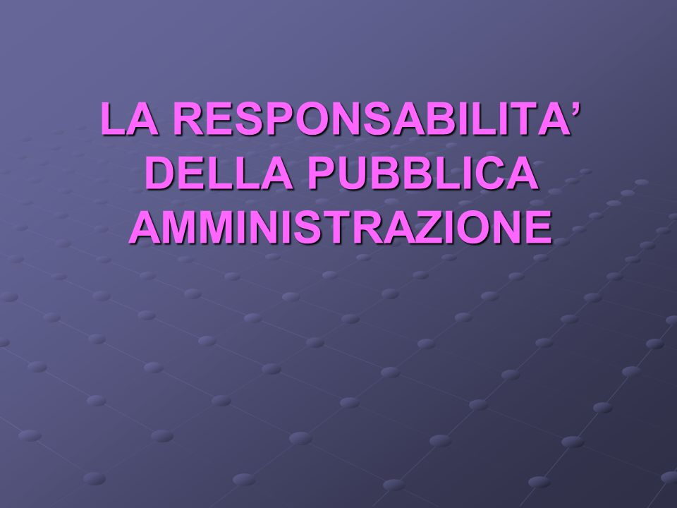 LA RESPONSABILITA' DELLA PUBBLICA AMMINISTRAZIONE