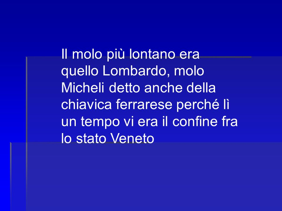 Il molo più lontano era quello Lombardo, molo Micheli detto anche della chiavica ferrarese perché lì un tempo vi era il confine fra lo stato Veneto