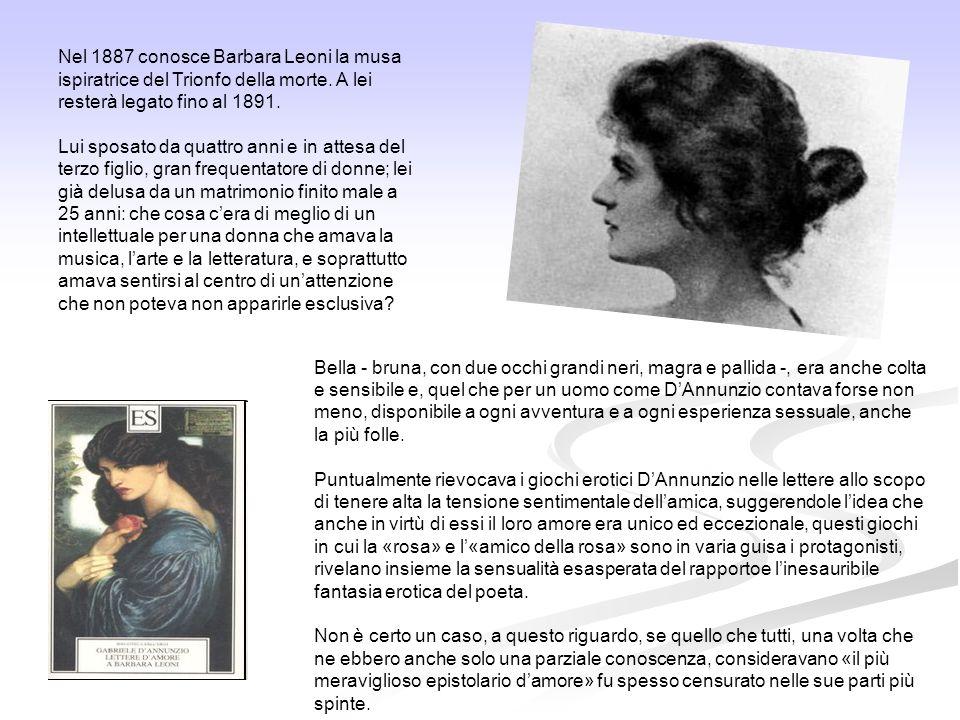 Nel 1887 conosce Barbara Leoni la musa ispiratrice del Trionfo della morte. A lei resterà legato fino al 1891.