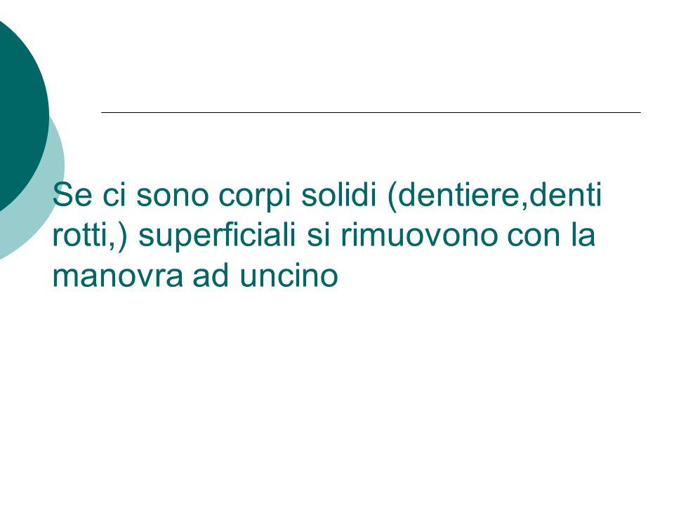 Se ci sono corpi solidi (dentiere,denti rotti,) superficiali si rimuovono con la manovra ad uncino