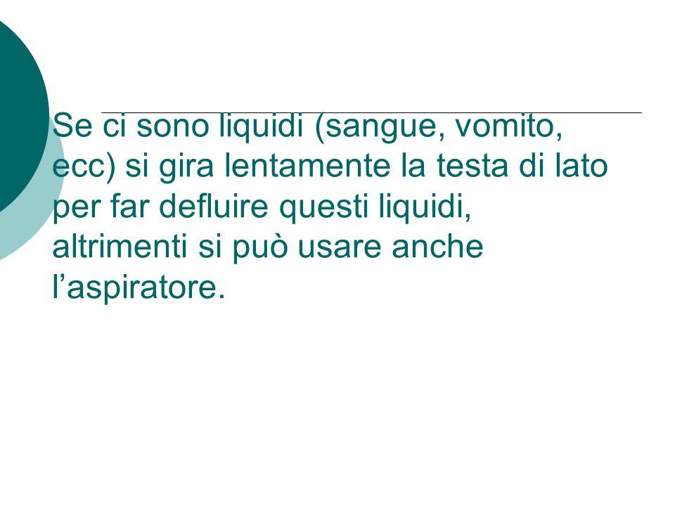 Se ci sono liquidi (sangue, vomito, ecc) si gira lentamente la testa di lato per far defluire questi liquidi, altrimenti si può usare anche l'aspiratore.