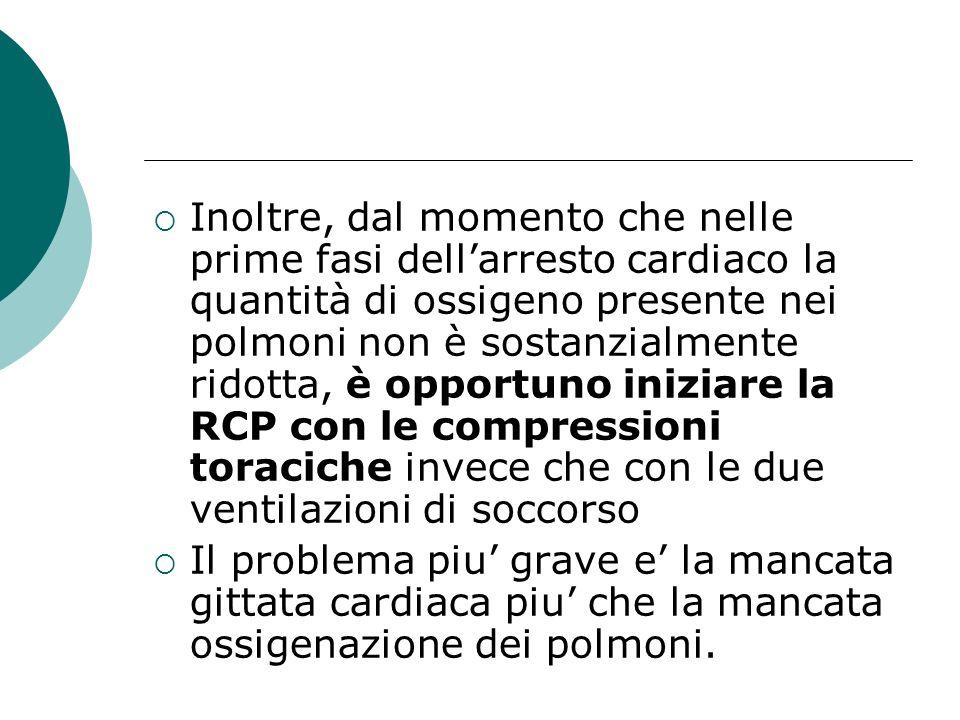 Inoltre, dal momento che nelle prime fasi dell'arresto cardiaco la quantità di ossigeno presente nei polmoni non è sostanzialmente ridotta, è opportuno iniziare la RCP con le compressioni toraciche invece che con le due ventilazioni di soccorso