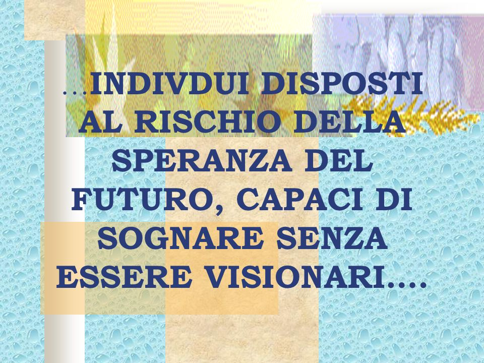 …INDIVDUI DISPOSTI AL RISCHIO DELLA SPERANZA DEL FUTURO, CAPACI DI SOGNARE SENZA ESSERE VISIONARI….