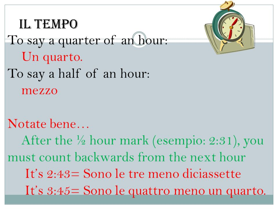 Il tempoTo say a quarter of an hour: Un quarto. To say a half of an hour: mezzo. Notate bene…