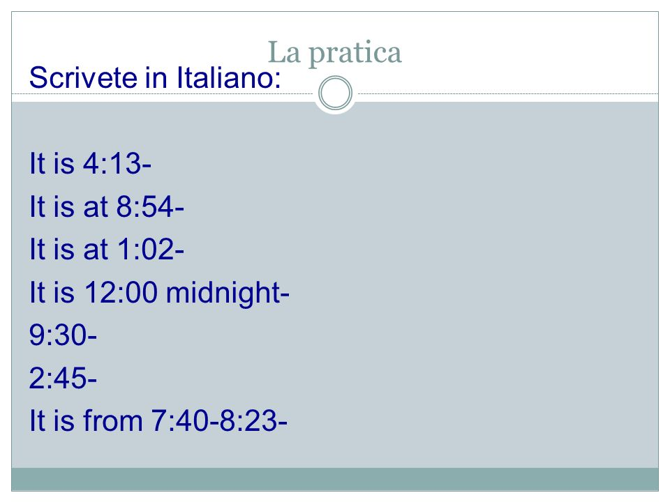 La praticaScrivete in Italiano: It is 4:13- It is at 8:54- It is at 1:02- It is 12:00 midnight- 9:30- 2:45- It is from 7:40-8:23-