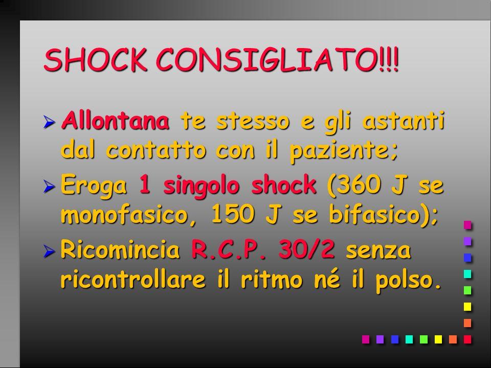 SHOCK CONSIGLIATO!!! Allontana te stesso e gli astanti dal contatto con il paziente; Eroga 1 singolo shock (360 J se monofasico, 150 J se bifasico);