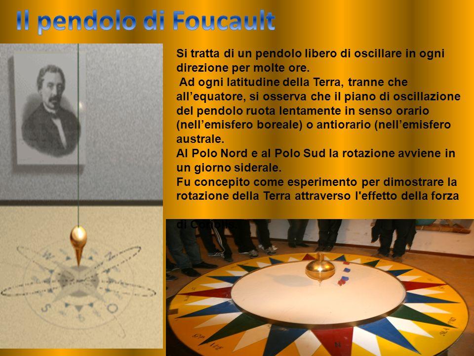 Il pendolo di Foucault Si tratta di un pendolo libero di oscillare in ogni direzione per molte ore.
