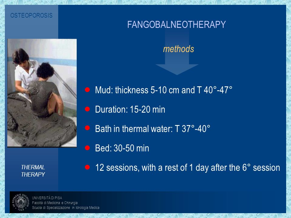 OSTEOPOROSISFANGOBALNEOTHERAPY. methods. Mud: thickness 5-10 cm and T 40°-47° Duration: 15-20 min. Bath in thermal water: T 37°-40°