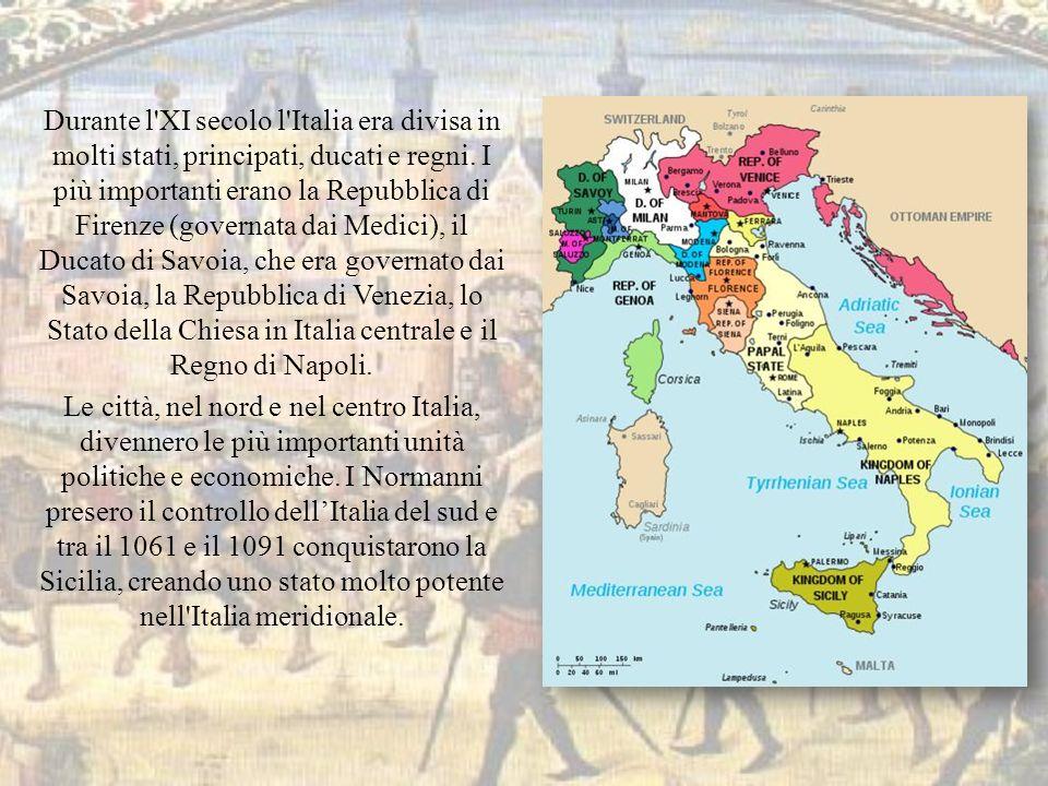Durante l XI secolo l Italia era divisa in molti stati, principati, ducati e regni. I più importanti erano la Repubblica di Firenze (governata dai Medici), il Ducato di Savoia, che era governato dai Savoia, la Repubblica di Venezia, lo Stato della Chiesa in Italia centrale e il Regno di Napoli.